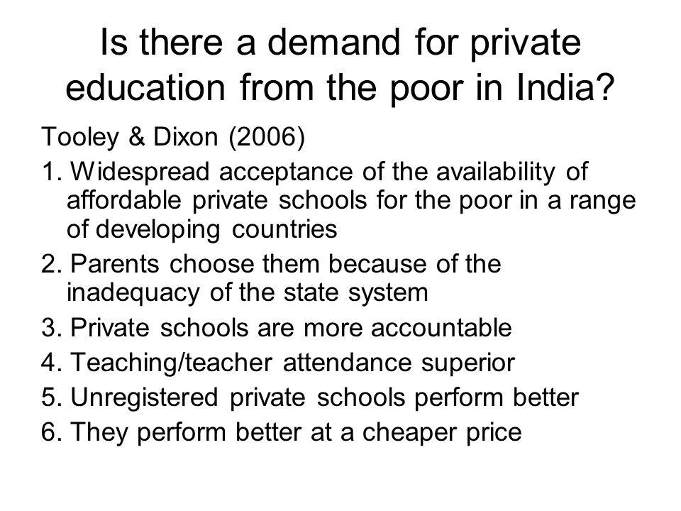 Is there a demand for private education from the poor in India? Tooley & Dixon (2006) 1. Widespread acceptance of the availability of affordable priva