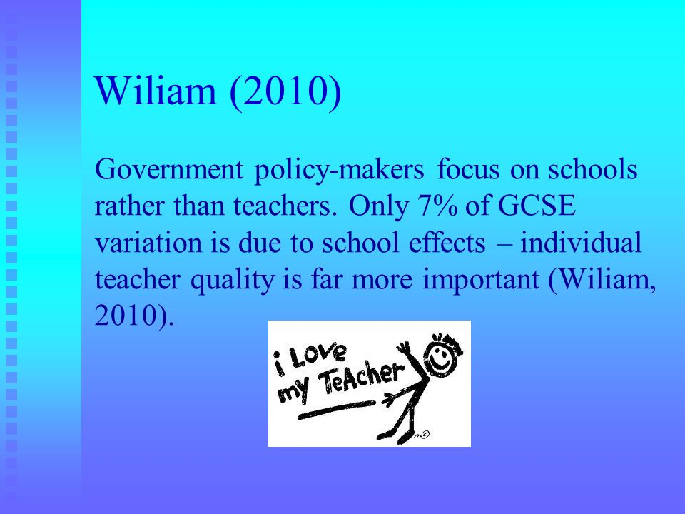 Wiliam (2010) Government policy-makers focus on schools rather than teachers. Only 7% of GCSE variation is due to school effects – individual teacher