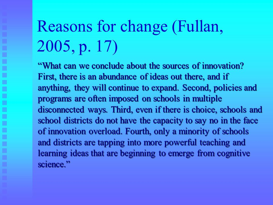 Reasons for change (Fullan, 2005, p. 17) What can we conclude about the sources of innovation? First, there is an abundance of ideas out there, and if