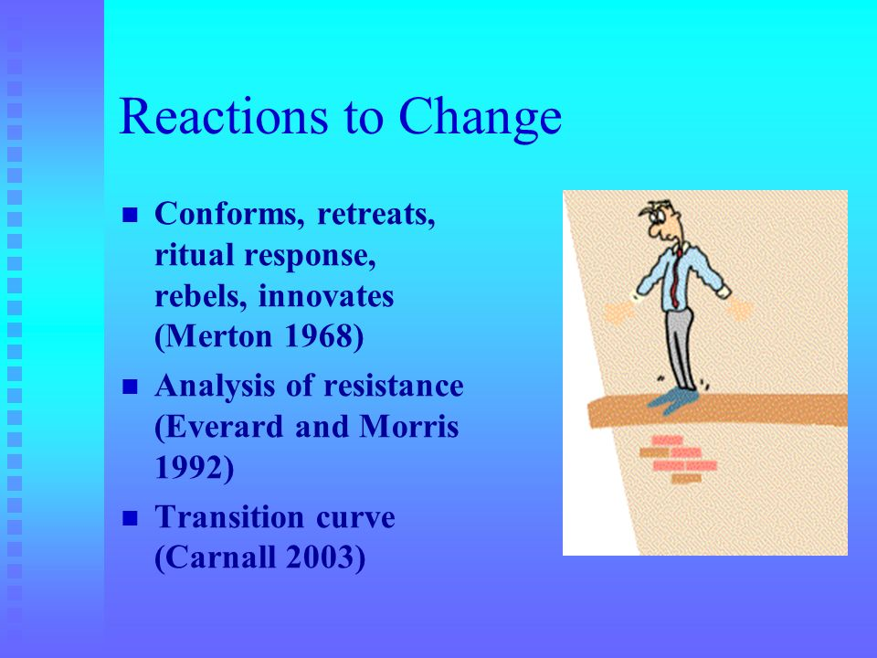 Reactions to Change Conforms, retreats, ritual response, rebels, innovates (Merton 1968) Analysis of resistance (Everard and Morris 1992) Transition c