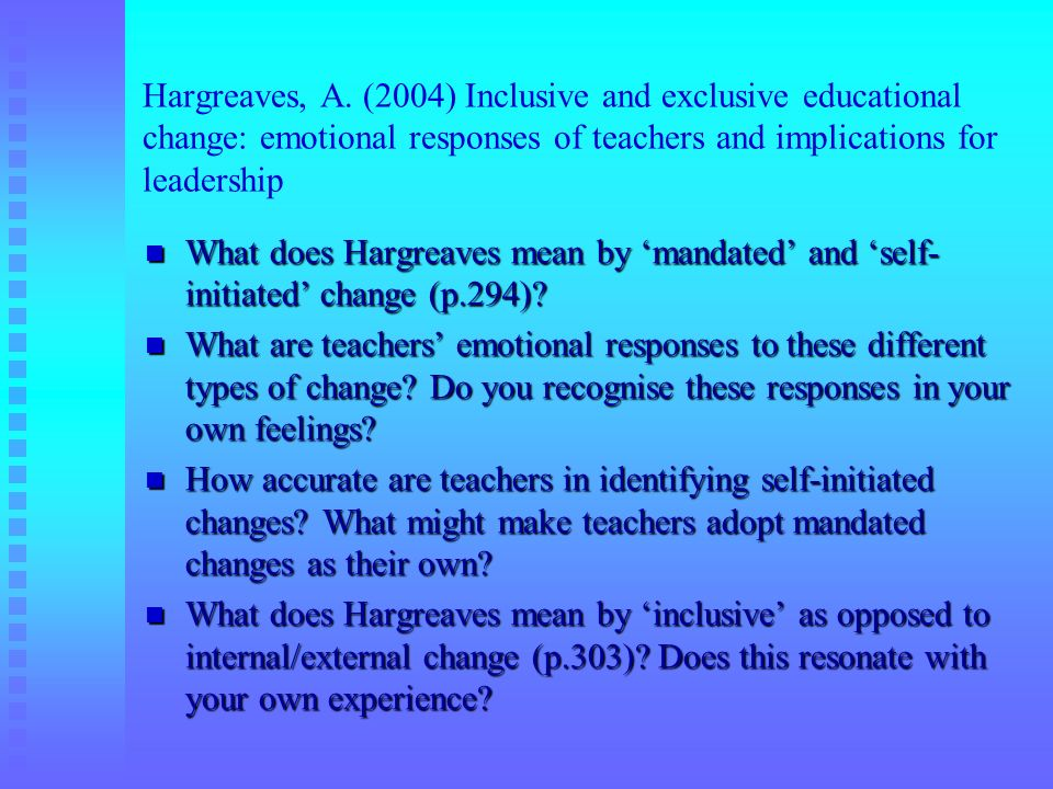 Hargreaves, A. (2004) Inclusive and exclusive educational change: emotional responses of teachers and implications for leadership What does Hargreaves