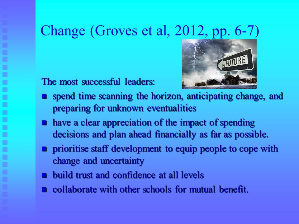 Change (Groves et al, 2012, pp. 6-7) The most successful leaders: spend time scanning the horizon, anticipating change, and preparing for unknown even