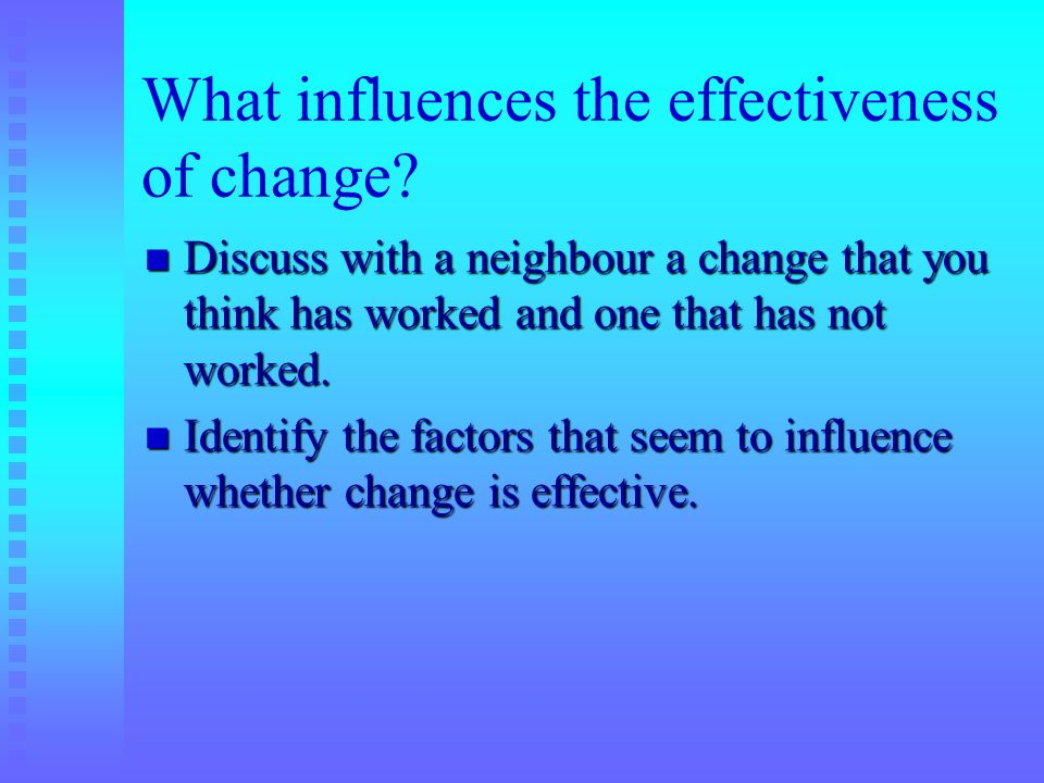 What influences the effectiveness of change? Discuss with a neighbour a change that you think has worked and one that has not worked. Discuss with a n