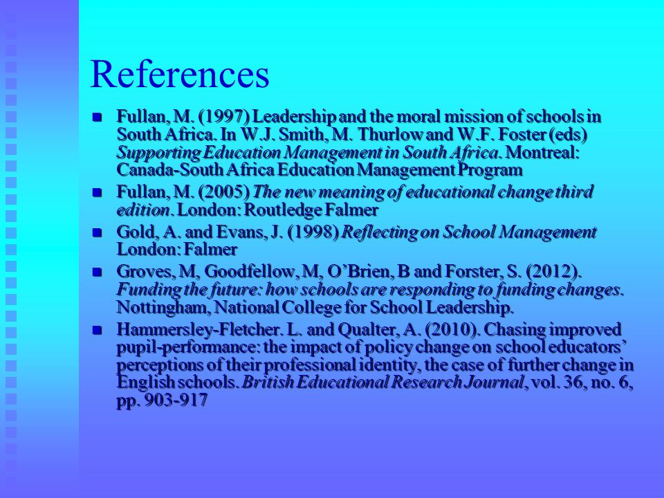 References Fullan, M. (1997) Leadership and the moral mission of schools in South Africa. In W.J. Smith, M. Thurlow and W.F. Foster (eds) Supporting E