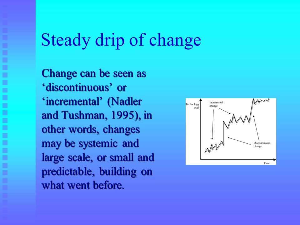 Steady drip of change Change can be seen as discontinuous or incremental (Nadler and Tushman, 1995), in other words, changes may be systemic and large