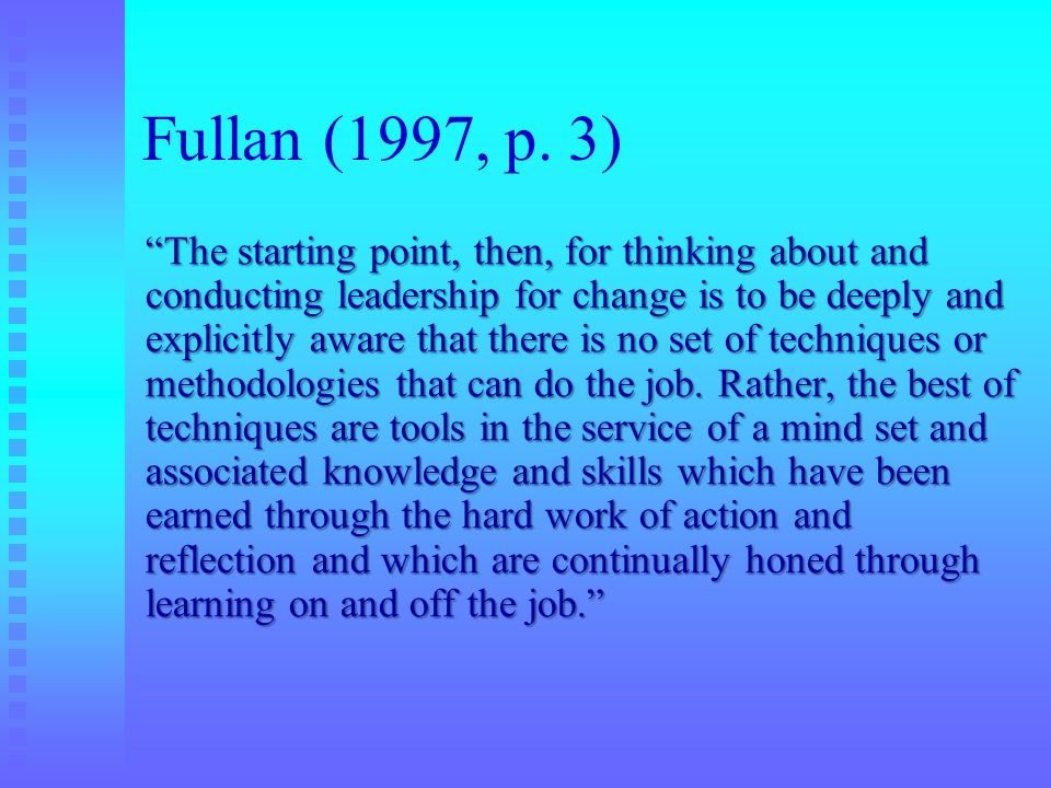 Fullan (1997, p. 3) The starting point, then, for thinking about and conducting leadership for change is to be deeply and explicitly aware that there