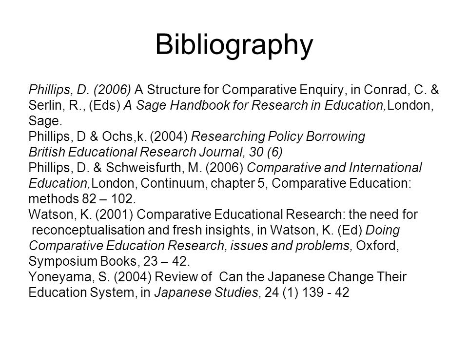 Bibliography Phillips, D. (2006) A Structure for Comparative Enquiry, in Conrad, C. & Serlin, R., (Eds) A Sage Handbook for Research in Education,Lond