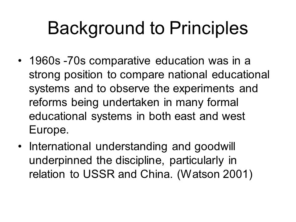 Background to Principles 1960s -70s comparative education was in a strong position to compare national educational systems and to observe the experime
