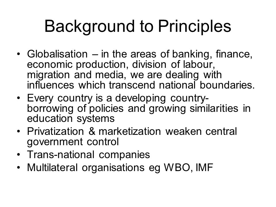 Background to Principles Globalisation – in the areas of banking, finance, economic production, division of labour, migration and media, we are dealin
