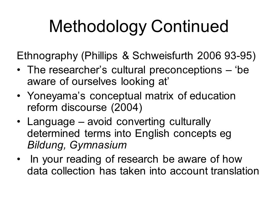 Methodology Continued Ethnography (Phillips & Schweisfurth 2006 93-95) The researchers cultural preconceptions – be aware of ourselves looking at Yone