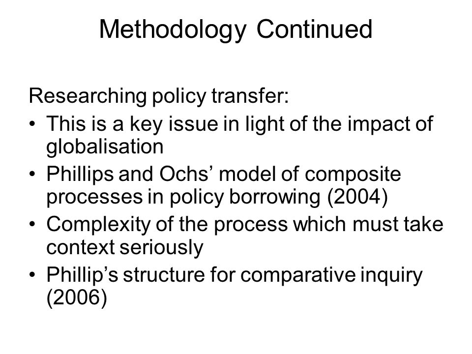 Methodology Continued Researching policy transfer: This is a key issue in light of the impact of globalisation Phillips and Ochs model of composite pr
