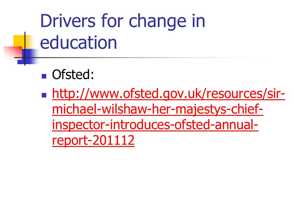 Drivers for change in education Ofsted: http://www.ofsted.gov.uk/resources/sir- michael-wilshaw-her-majestys-chief- inspector-introduces-ofsted-annual