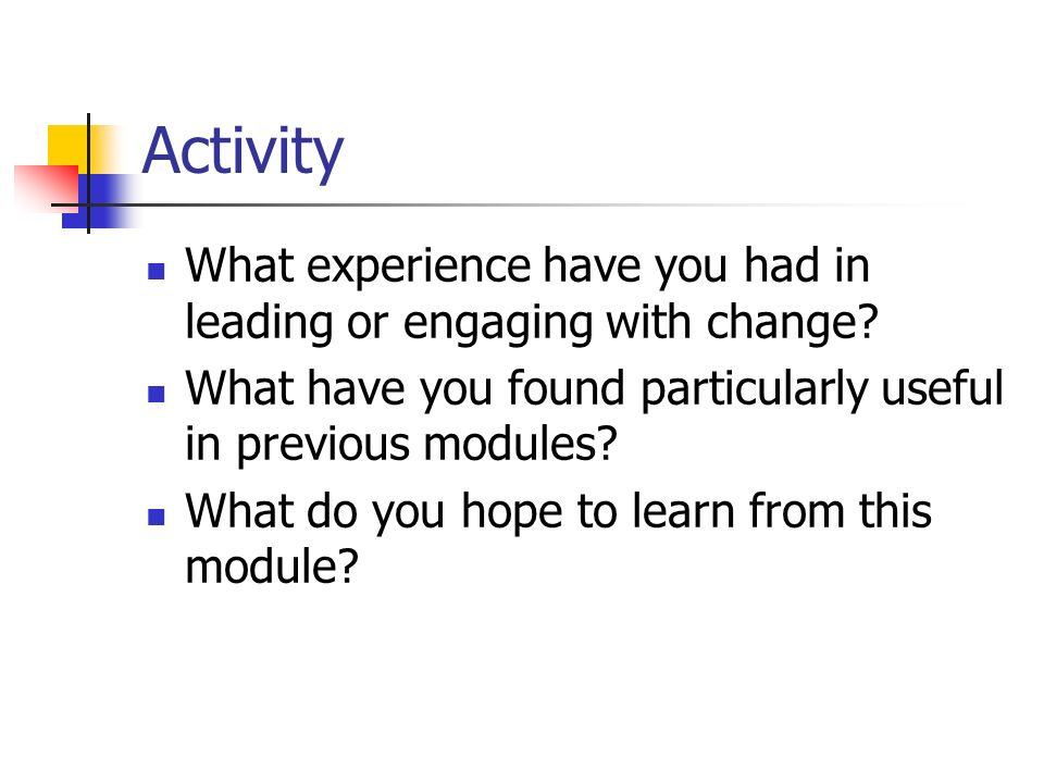Activity What experience have you had in leading or engaging with change? What have you found particularly useful in previous modules? What do you hop