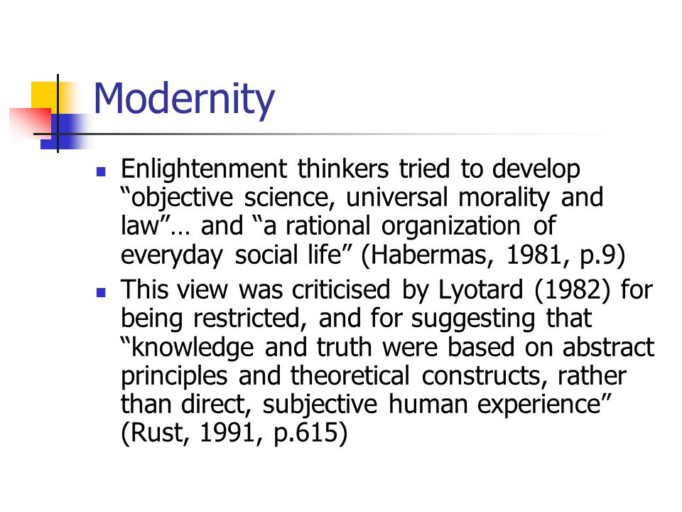 Modernity Enlightenment thinkers tried to develop objective science, universal morality and law… and a rational organization of everyday social life (