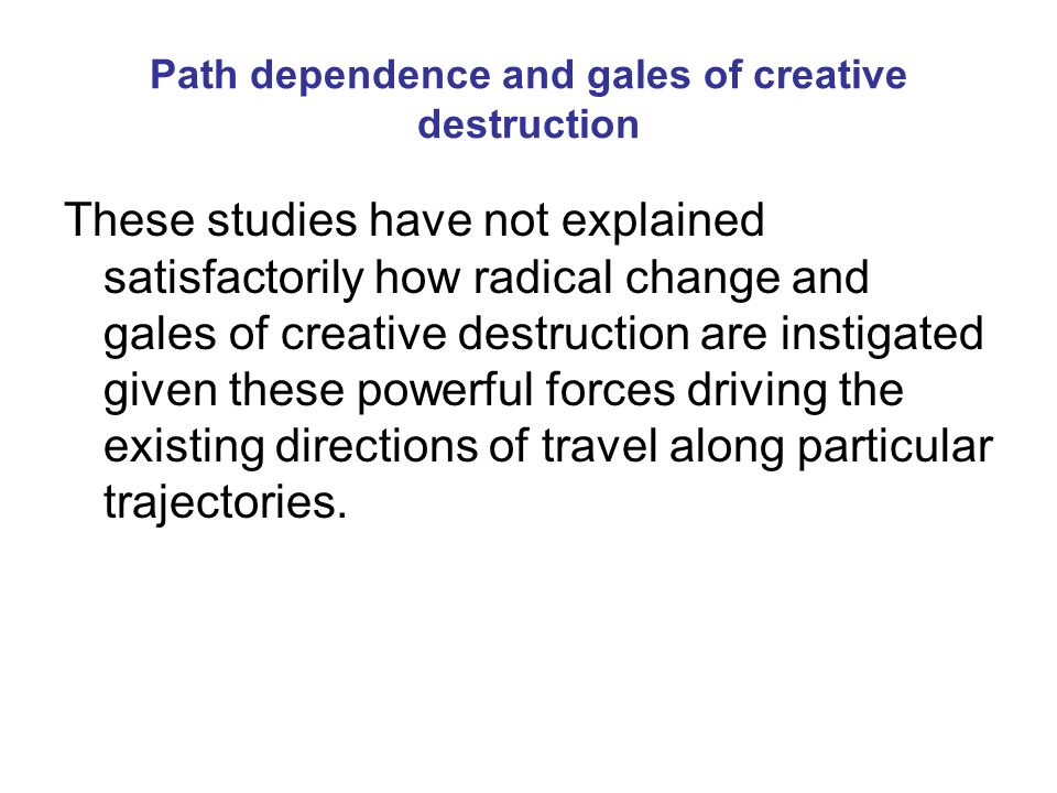 Path dependence and gales of creative destruction These studies have not explained satisfactorily how radical change and gales of creative destruction are instigated given these powerful forces driving the existing directions of travel along particular trajectories.