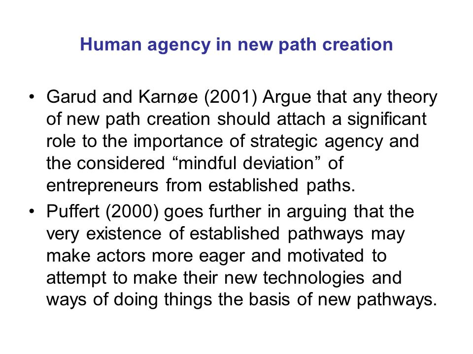 Human agency in new path creation Garud and Karnøe (2001) Argue that any theory of new path creation should attach a significant role to the importance of strategic agency and the considered mindful deviation of entrepreneurs from established paths.