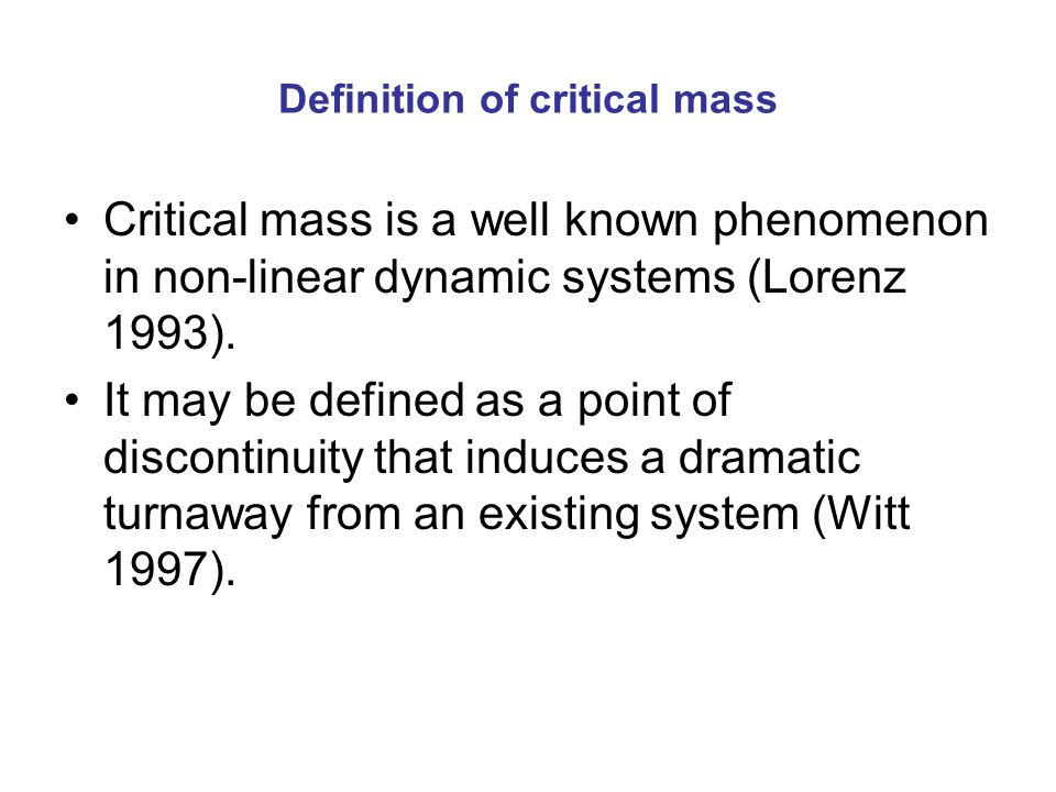 Definition of critical mass Critical mass is a well known phenomenon in non-linear dynamic systems (Lorenz 1993).