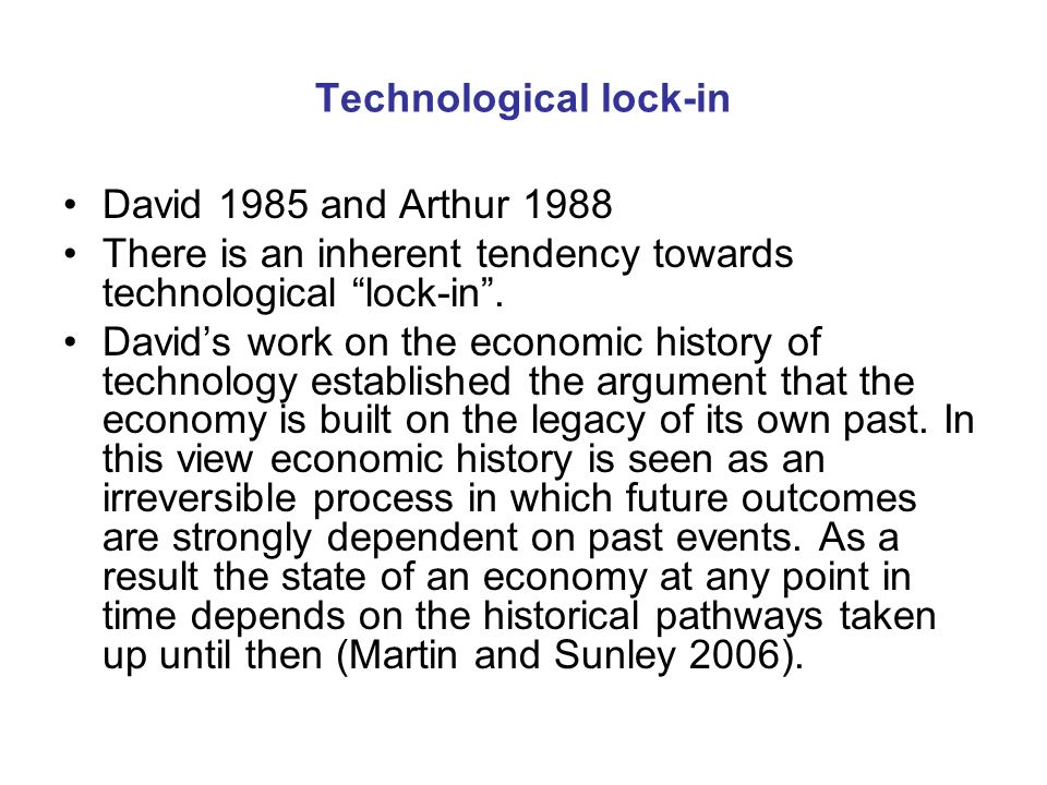 Technological lock-in David 1985 and Arthur 1988 There is an inherent tendency towards technological lock-in.