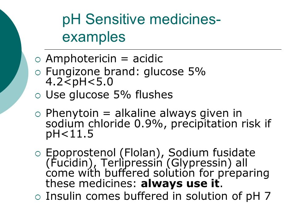 pH Sensitive medicines- examples Amphotericin = acidic Fungizone brand: glucose 5% 4.2<pH<5.0 Use glucose 5% flushes Phenytoin = alkaline always given