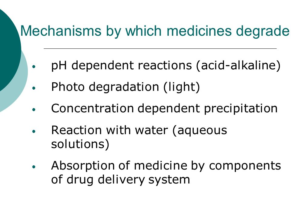 Mechanisms by which medicines degrade pH dependent reactions (acid-alkaline) Photo degradation (light) Concentration dependent precipitation Reaction