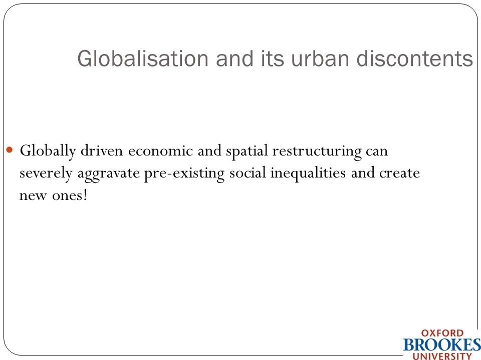 School of the Built Environment Globalisation and its urban discontents Globally driven economic and spatial restructuring can severely aggravate pre-existing social inequalities and create new ones!