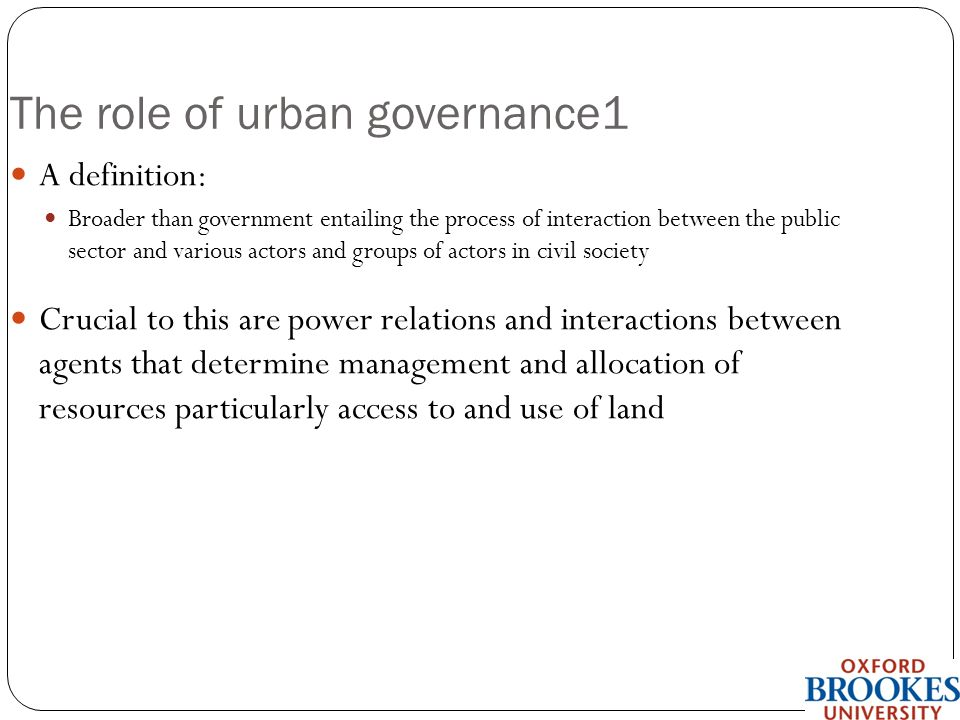 School of the Built Environment The role of urban governance1 A definition: Broader than government entailing the process of interaction between the public sector and various actors and groups of actors in civil society Crucial to this are power relations and interactions between agents that determine management and allocation of resources particularly access to and use of land