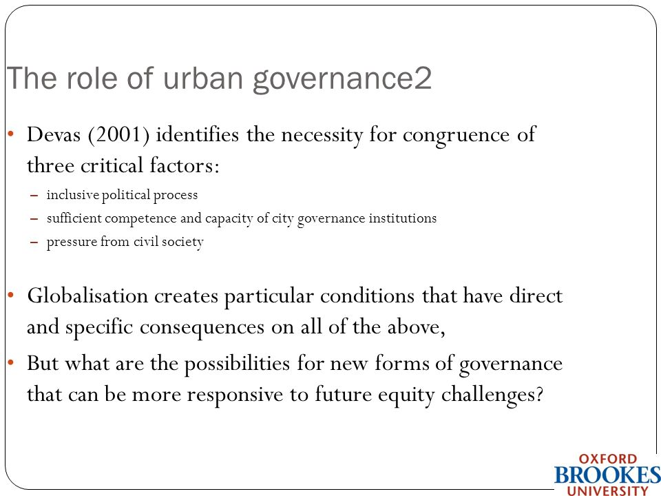 School of the Built Environment The role of urban governance2 Devas (2001) identifies the necessity for congruence of three critical factors: – inclusive political process – sufficient competence and capacity of city governance institutions – pressure from civil society Globalisation creates particular conditions that have direct and specific consequences on all of the above, But what are the possibilities for new forms of governance that can be more responsive to future equity challenges?