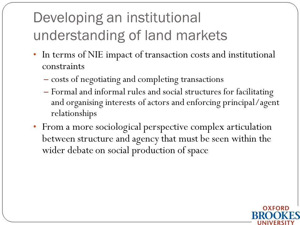 Developing an institutional understanding of land markets In terms of NIE impact of transaction costs and institutional constraints – costs of negotiating and completing transactions – Formal and informal rules and social structures for facilitating and organising interests of actors and enforcing principal/agent relationships From a more sociological perspective complex articulation between structure and agency that must be seen within the wider debate on social production of space