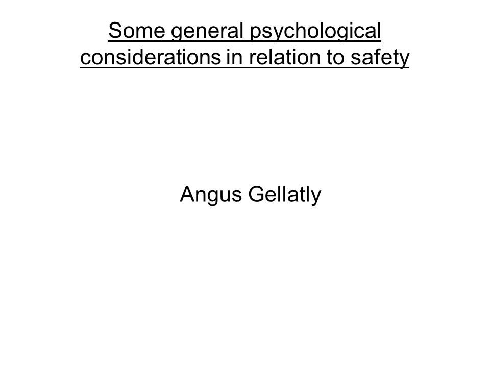 Some general psychological considerations in relation to safety Angus Gellatly