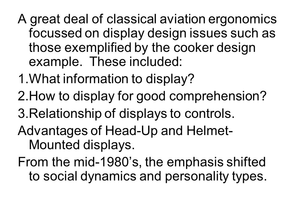 A great deal of classical aviation ergonomics focussed on display design issues such as those exemplified by the cooker design example. These included