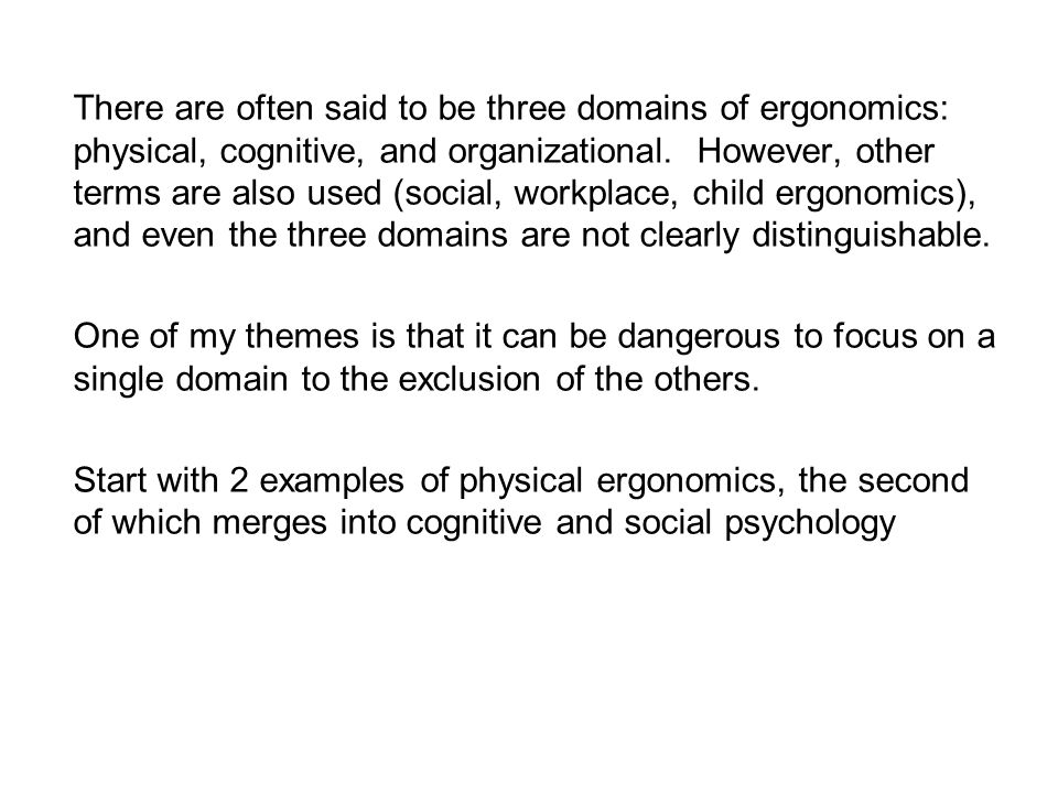 There are often said to be three domains of ergonomics: physical, cognitive, and organizational. However, other terms are also used (social, workplace