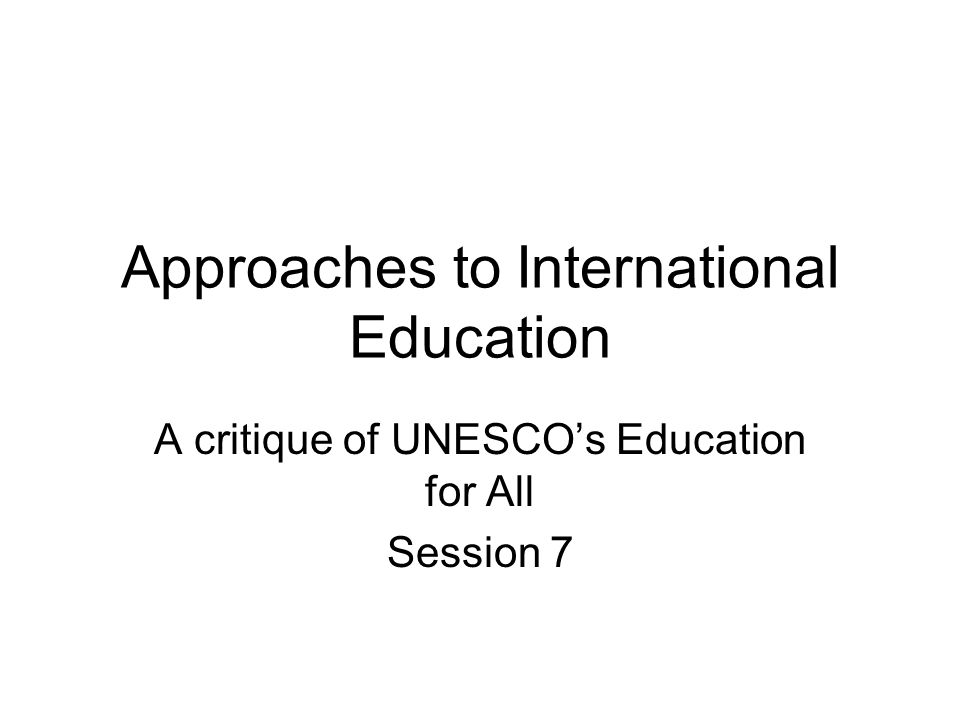 Approaches to International Education A critique of UNESCOs Education for All Session 7