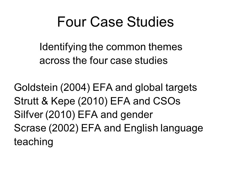 Four Case Studies Identifying the common themes across the four case studies Goldstein (2004) EFA and global targets Strutt & Kepe (2010) EFA and CSOs Silfver (2010) EFA and gender Scrase (2002) EFA and English language teaching