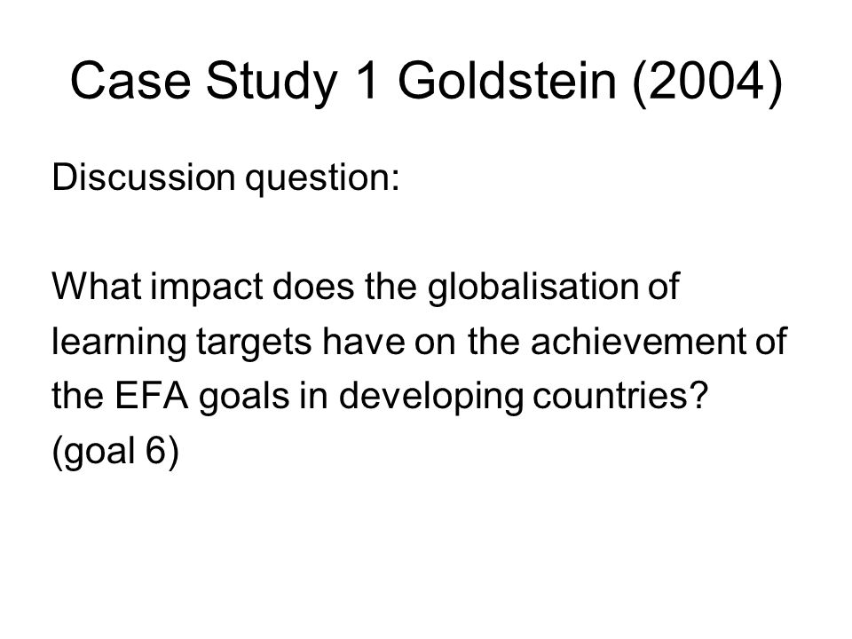 Case Study 1 Goldstein (2004) Discussion question: What impact does the globalisation of learning targets have on the achievement of the EFA goals in developing countries.