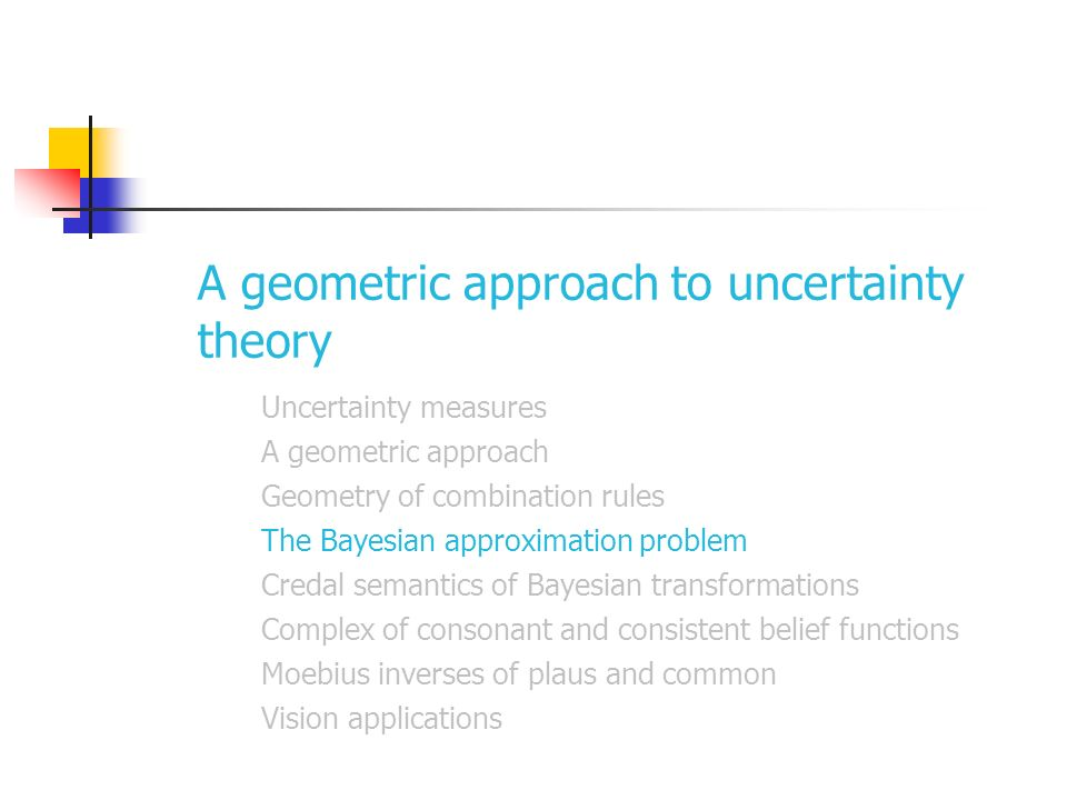 A geometric approach to uncertainty theory Uncertainty measures A geometric approach Geometry of combination rules The Bayesian approximation problem Credal semantics of Bayesian transformations Complex of consonant and consistent belief functions Moebius inverses of plaus and common Vision applications