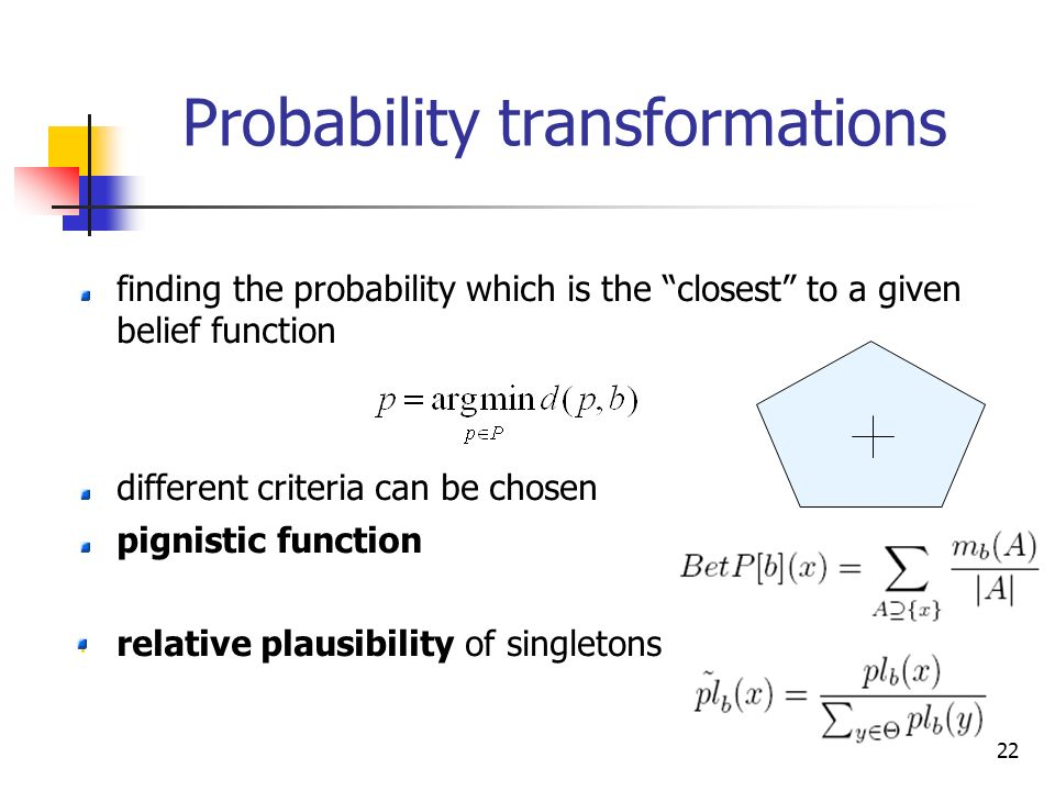 22 Probability transformations finding the probability which is the closest to a given belief function different criteria can be chosen pignistic function relative plausibility of singletons
