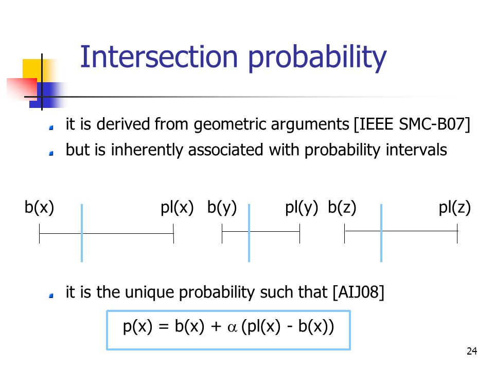 24 Intersection probability it is derived from geometric arguments [IEEE SMC-B07] but is inherently associated with probability intervals it is the unique probability such that [AIJ08] p(x) = b(x) + (pl(x) - b(x)) b(x)pl(x)b(y)pl(y)b(z)pl(z)