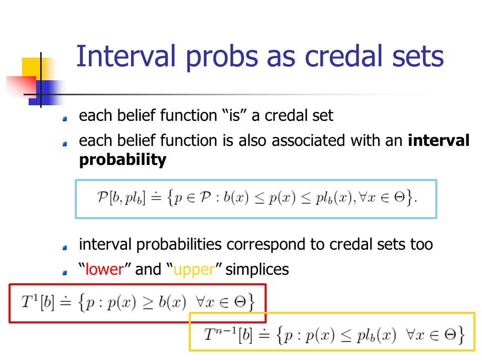 Interval probs as credal sets each belief function is a credal set each belief function is also associated with an interval probability interval probabilities correspond to credal sets too lower and upper simplices