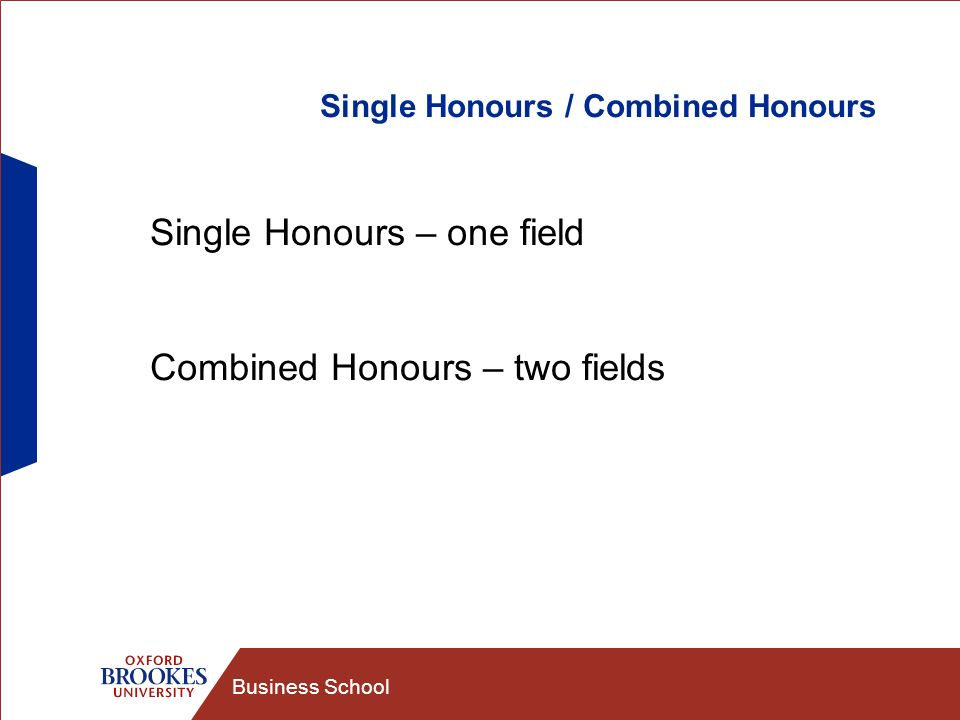 Business School Single Honours / Combined Honours Single Honours – one field Combined Honours – two fields