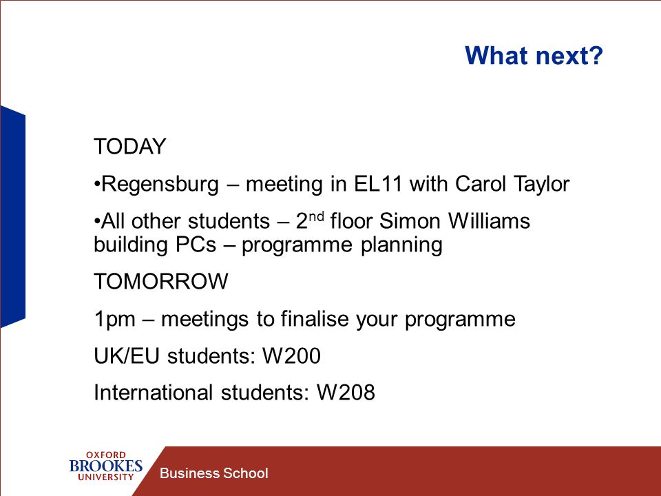 Business School What next? TODAY Regensburg – meeting in EL11 with Carol Taylor All other students – 2 nd floor Simon Williams building PCs – programm