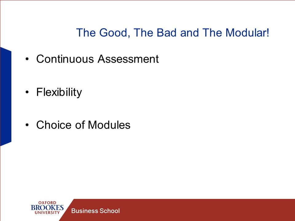 Business School The Good, The Bad and The Modular! Continuous Assessment Flexibility Choice of Modules
