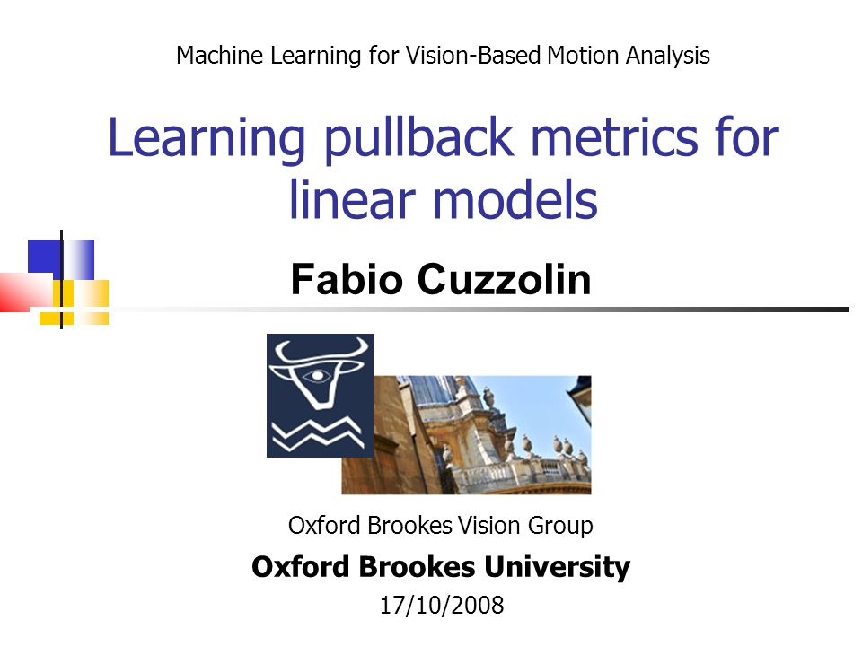 Machine Learning for Vision-Based Motion Analysis Learning pullback metrics for linear models Oxford Brookes Vision Group Oxford Brookes University 17/10/2008 Fabio Cuzzolin