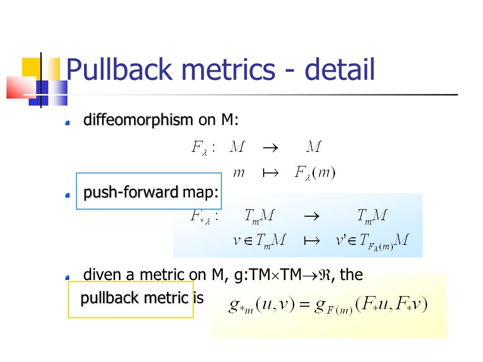 Pullback metrics - detail diffeomorphism diffeomorphism on M: push-forward push-forward map: diven a metric on M, g:TM TM, the pullback metric pullback metric is