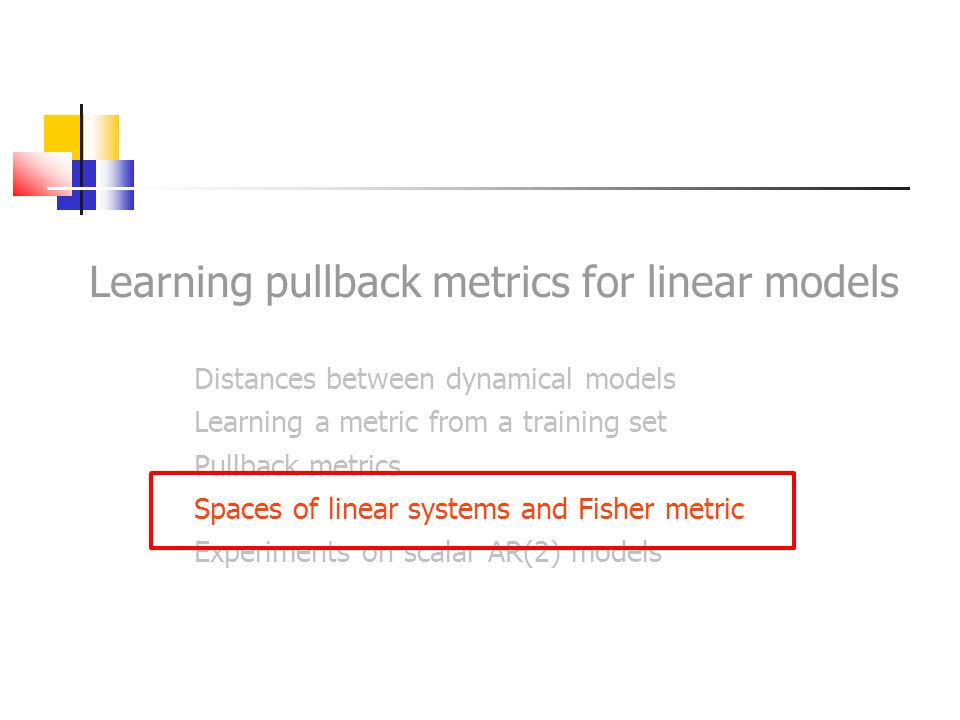 Learning pullback metrics for linear models Distances between dynamical models Learning a metric from a training set Pullback metrics Spaces of linear
