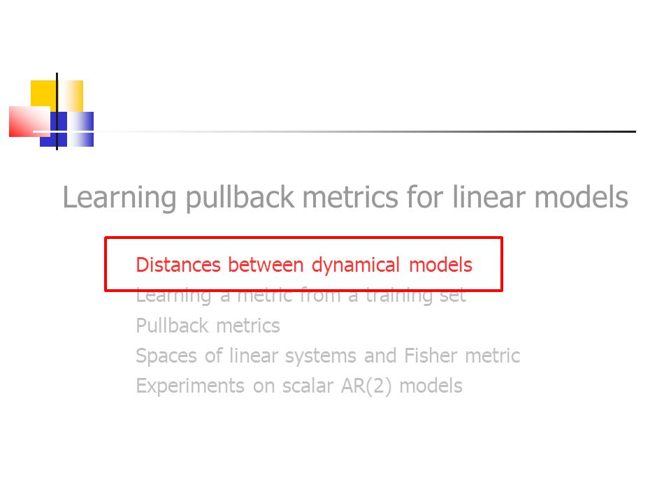 Distances between dynamical models Problem: motion classification linear dynamical model Approach: representing each movement as a linear dynamical model for instance, each image sequence can be mapped to an ARMA, or AR linear model distance function in the space of dynamical models Classification is then reduced to find a suitable distance function in the space of dynamical models We can then use this distance in any distance-based classification scheme: k-NN, SVM, etc.