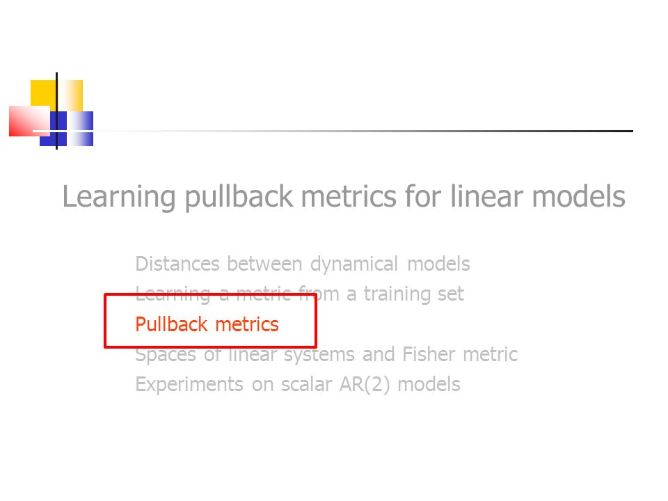 Learning pullback metrics for linear models Distances between dynamical models Learning a metric from a training set Pullback metrics Spaces of linear systems and Fisher metric Experiments on scalar AR(2) models