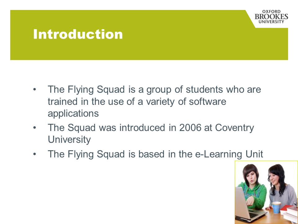Introduction The Flying Squad is a group of students who are trained in the use of a variety of software applications The Squad was introduced in 2006 at Coventry University The Flying Squad is based in the e-Learning Unit