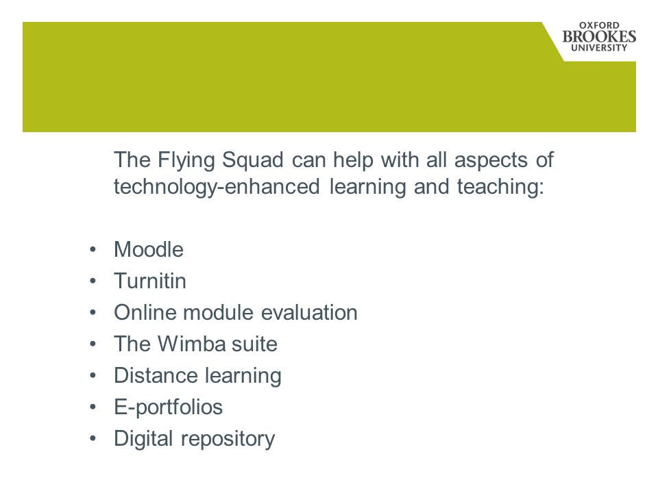 The Flying Squad can help with all aspects of technology-enhanced learning and teaching: Moodle Turnitin Online module evaluation The Wimba suite Distance learning E-portfolios Digital repository