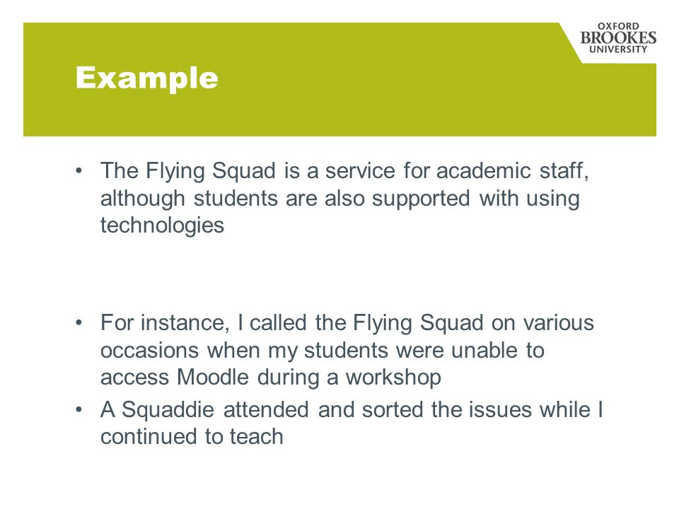 Example The Flying Squad is a service for academic staff, although students are also supported with using technologies For instance, I called the Flying Squad on various occasions when my students were unable to access Moodle during a workshop A Squaddie attended and sorted the issues while I continued to teach