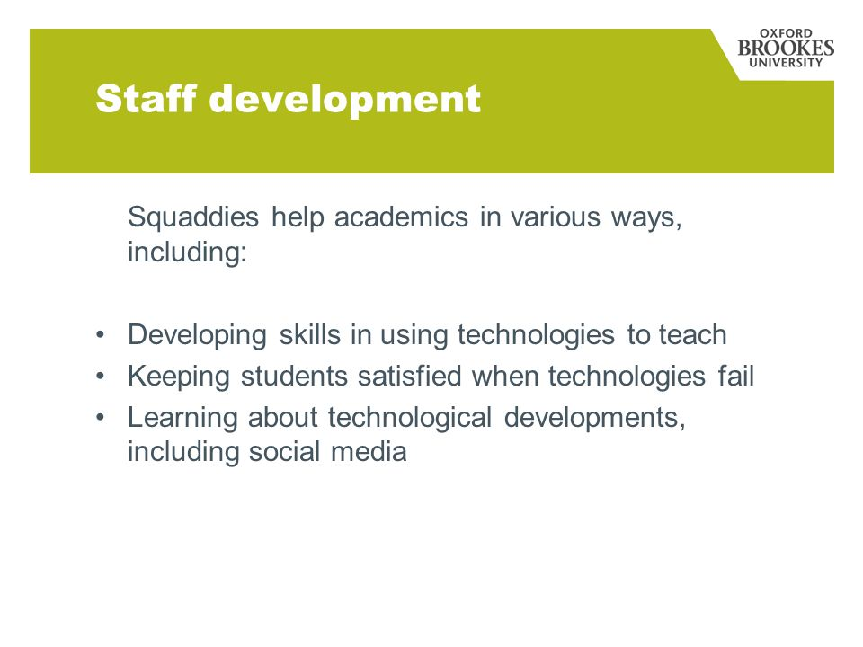 Staff development Squaddies help academics in various ways, including: Developing skills in using technologies to teach Keeping students satisfied when technologies fail Learning about technological developments, including social media